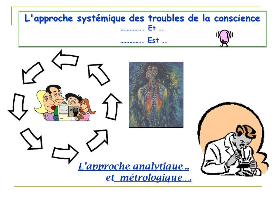 L'approche systémique des troubles de la conscience ………….. Et.. ………….. Est.. ………….. Est.. Lapproche analytique.. et métrologique ….