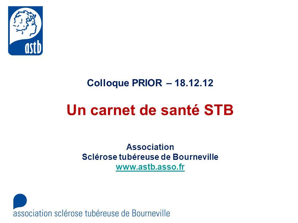 Colloque PRIOR – 18.12.12 Un carnet de santé STB Association Sclérose tubéreuse de Bourneville www.astb.asso.fr www.astb.asso.fr