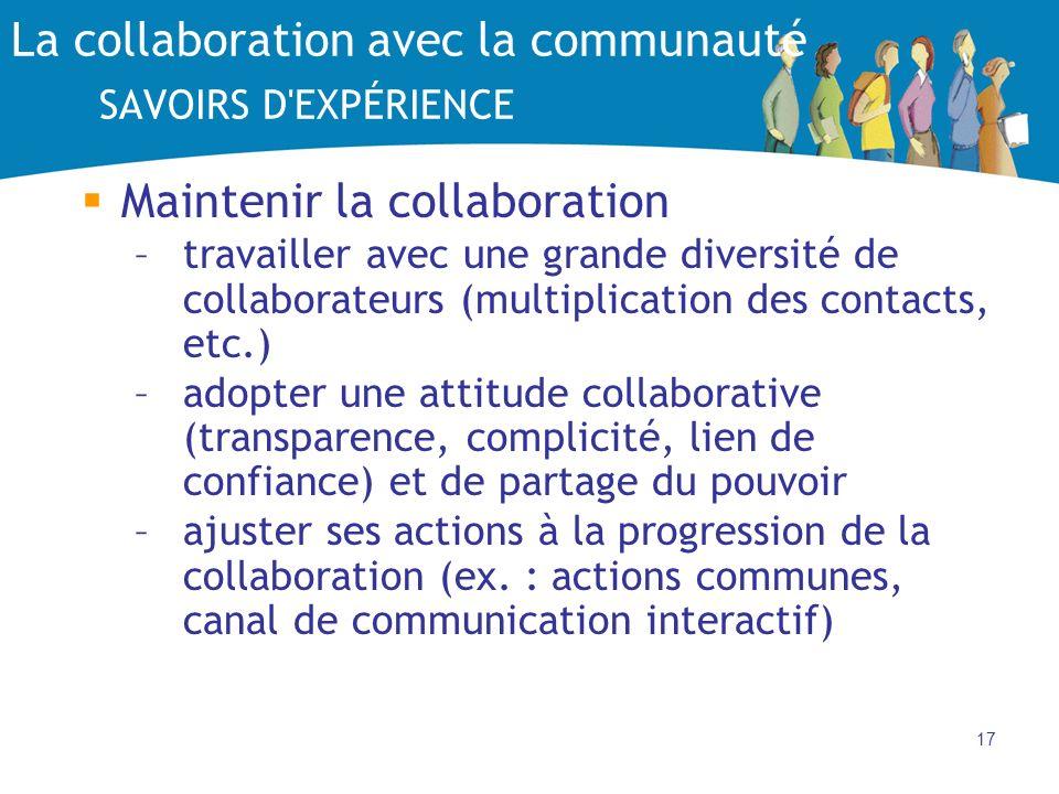 17 La collaboration avec la communauté SAVOIRS D EXPÉRIENCE Maintenir la collaboration –travailler avec une grande diversité de collaborateurs (multiplication des contacts, etc.) –adopter une attitude collaborative (transparence, complicité, lien de confiance) et de partage du pouvoir –ajuster ses actions à la progression de la collaboration (ex.