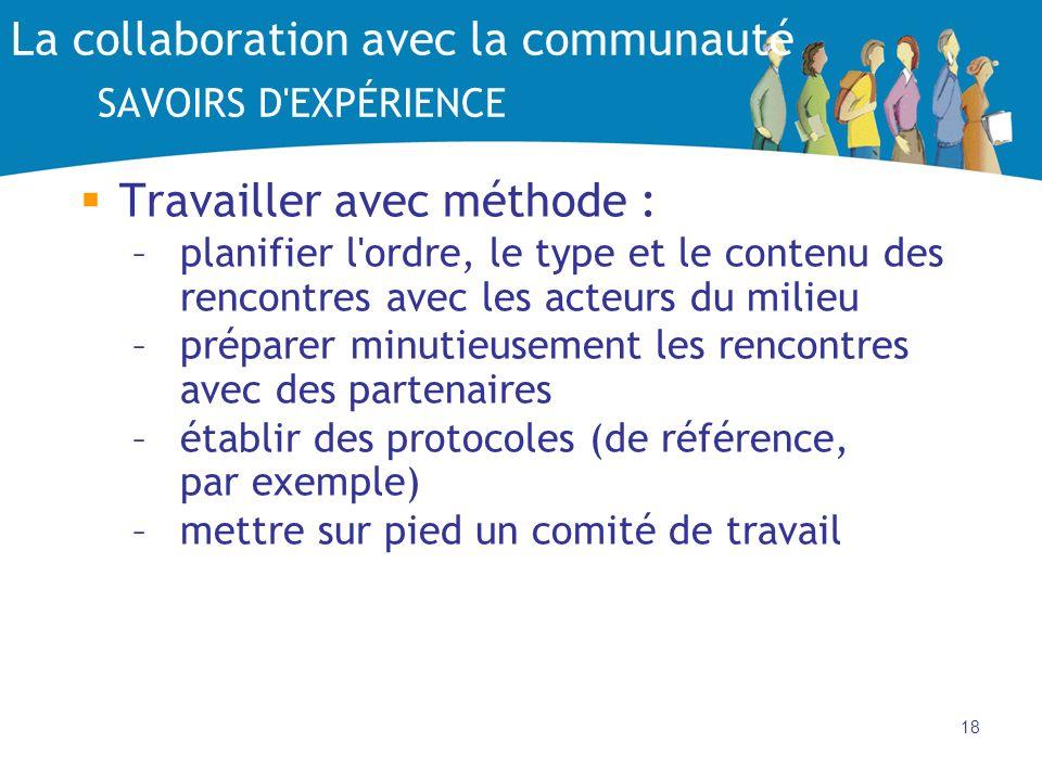 18 La collaboration avec la communauté SAVOIRS D'EXPÉRIENCE Travailler avec méthode : –planifier l'ordre, le type et le contenu des rencontres avec le