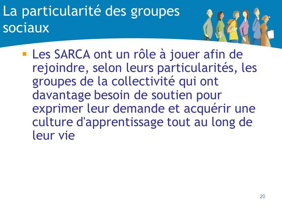 20 La particularité des groupes sociaux Les SARCA ont un rôle à jouer afin de rejoindre, selon leurs particularités, les groupes de la collectivité qui ont davantage besoin de soutien pour exprimer leur demande et acquérir une culture d apprentissage tout au long de leur vie