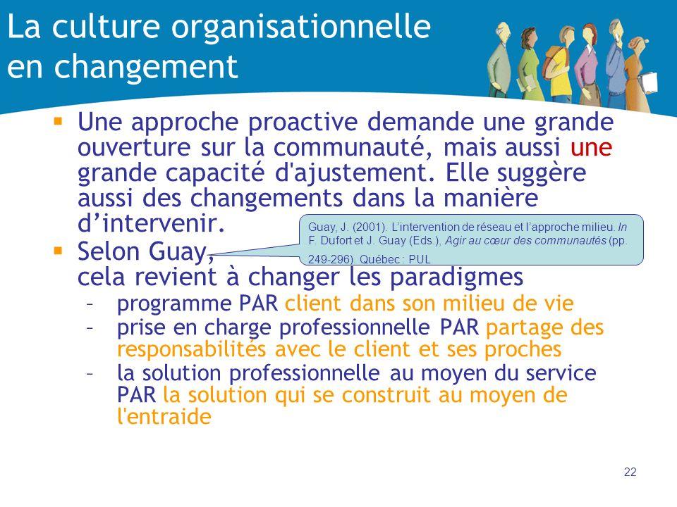 22 La culture organisationnelle en changement Une approche proactive demande une grande ouverture sur la communauté, mais aussi une grande capacité d'