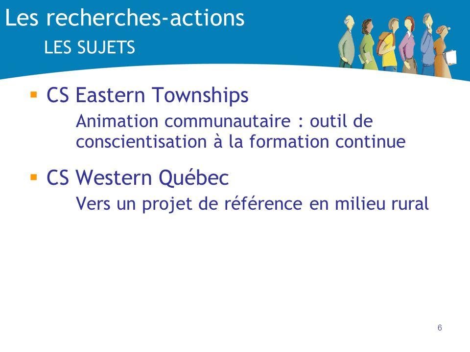 6 Les recherches-actions LES SUJETS CS Eastern Townships Animation communautaire : outil de conscientisation à la formation continue CS Western Québec Vers un projet de référence en milieu rural