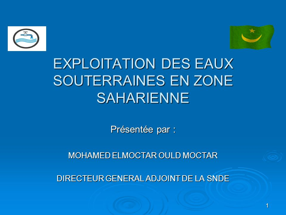 1 EXPLOITATION DES EAUX SOUTERRAINES EN ZONE SAHARIENNE Présentée par : MOHAMED ELMOCTAR OULD MOCTAR DIRECTEUR GENERAL ADJOINT DE LA SNDE