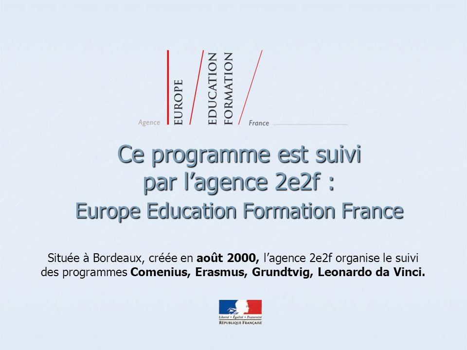 Ce programme est suivi par lagence 2e2f : Europe Education Formation France Située à Bordeaux, créée en août 2000, lagence 2e2f organise le suivi des programmes Comenius, Erasmus, Grundtvig, Leonardo da Vinci.
