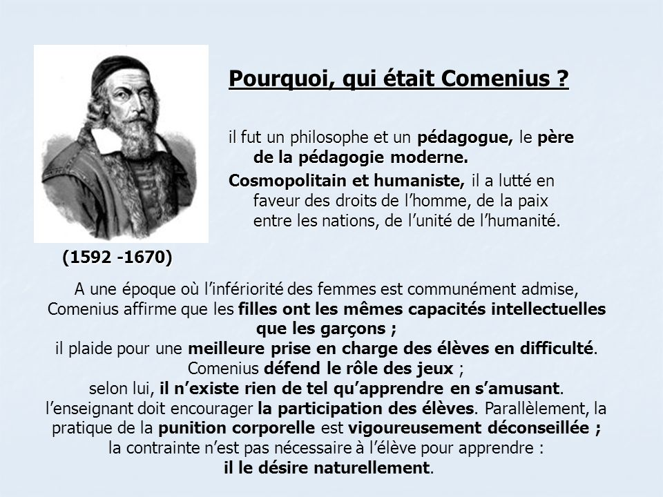 Pourquoi, qui était Comenius ? il fut un philosophe et un pédagogue, le père de la pédagogie moderne. Cosmopolitain et humaniste, il a lutté en faveur