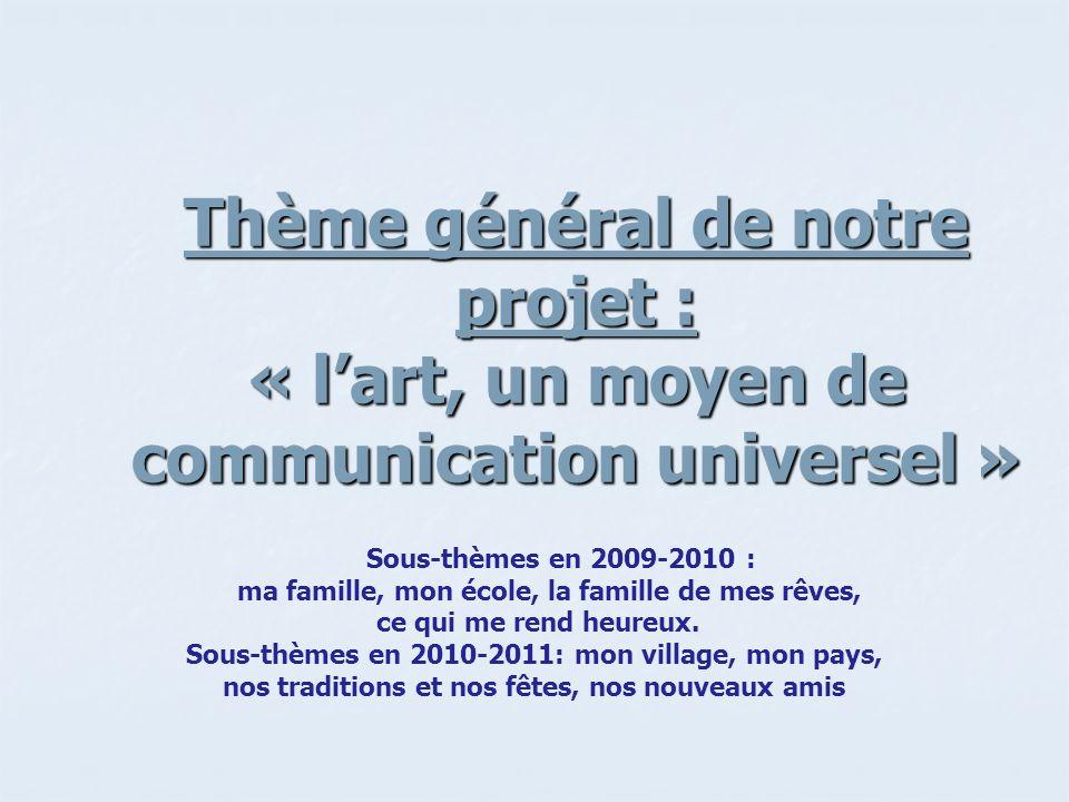Thème général de notre projet : « lart, un moyen de communication universel » Sous-thèmes en 2009-2010 : ma famille, mon école, la famille de mes rêves, ce qui me rend heureux.