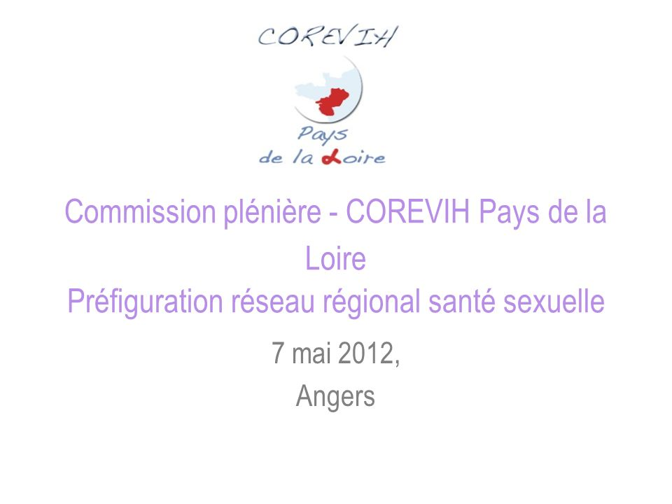 Commission plénière - COREVIH Pays de la Loire Préfiguration réseau régional santé sexuelle 7 mai 2012, Angers