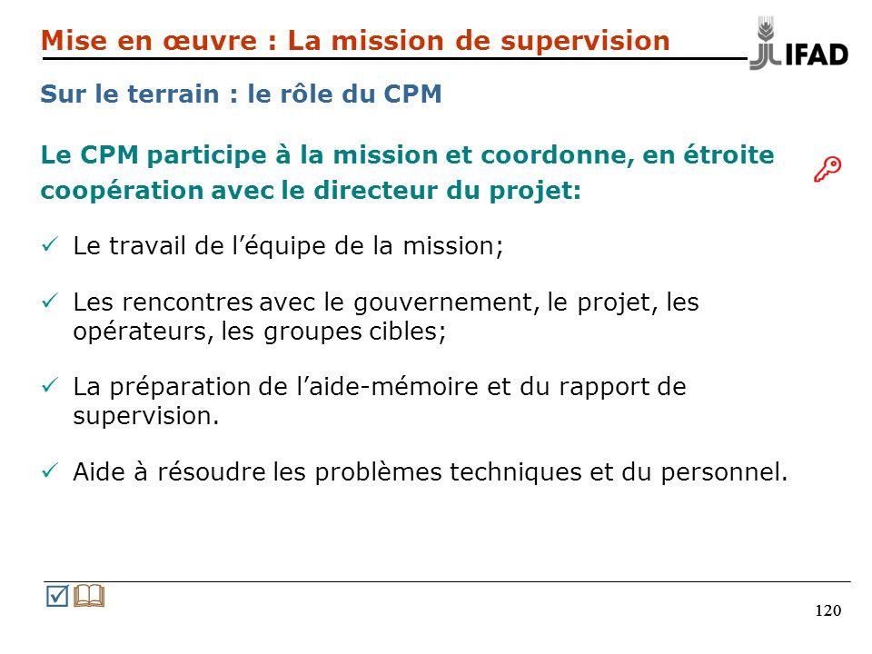 120 Le CPM participe à la mission et coordonne, en étroite coopération avec le directeur du projet: Le travail de léquipe de la mission; Les rencontres avec le gouvernement, le projet, les opérateurs, les groupes cibles; La préparation de laide-mémoire et du rapport de supervision.