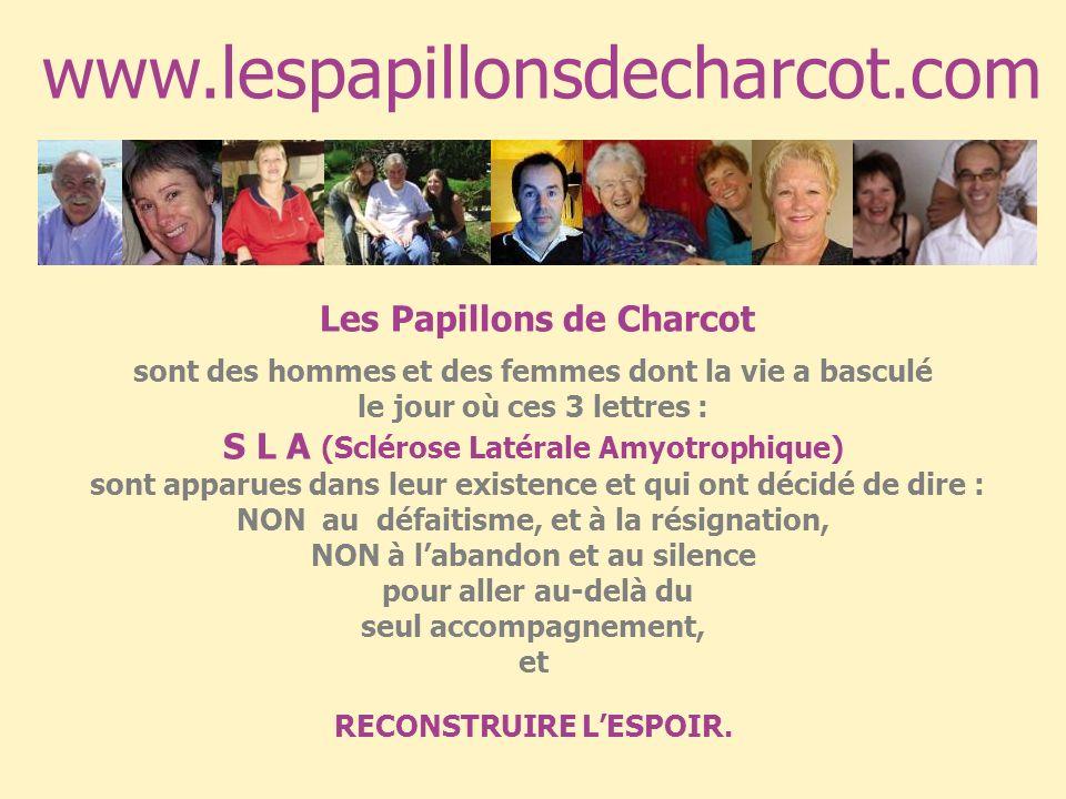 www.lespapillonsdecharcot.com Les Papillons de Charcot sont des hommes et des femmes dont la vie a basculé le jour où ces 3 lettres : S L A (Sclérose Latérale Amyotrophique) sont apparues dans leur existence et qui ont décidé de dire : NON au défaitisme, et à la résignation, NON à labandon et au silence pour aller au-delà du seul accompagnement, et RECONSTRUIRE LESPOIR.