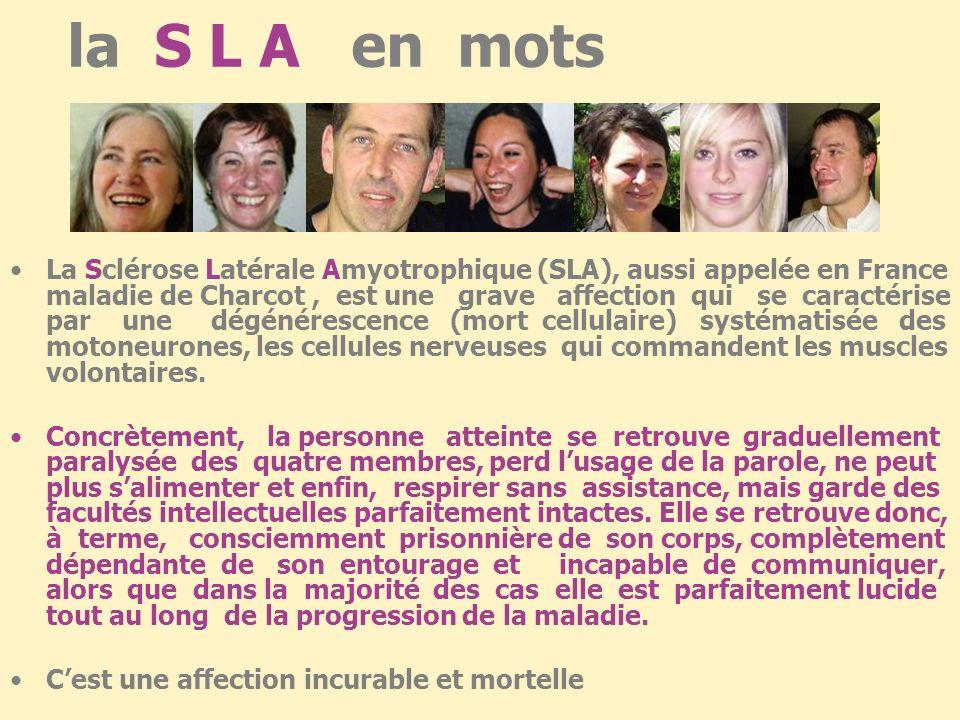 la S L A en mots La Sclérose Latérale Amyotrophique (SLA), aussi appelée en France maladie de Charcot, est une grave affection qui se caractérise par une dégénérescence (mort cellulaire) systématisée des motoneurones, les cellules nerveuses qui commandent les muscles volontaires.