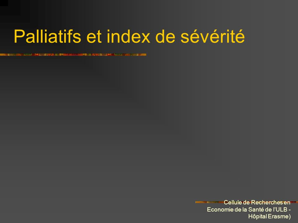 Cellule de Recherches en Economie de la Santé de lULB - Hôpital Erasme) Palliatifs et index de sévérité