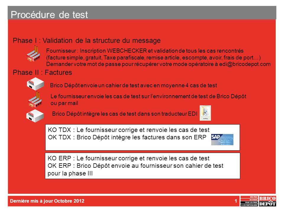 Dernière mis à jour Octobre 20121 Procédure de test Fournisseur : Inscription WEBCHECKER et validation de tous les cas rencontrés (facture simple, gratuit, Taxe parafiscale, remise article, escompte, avoir, frais de port…) Demander votre mot de passe pour récupérer votre mode opératoire à edi@bricodepot.com Brico Dépôt intègre les cas de test dans son traducteur EDI KO TDX : Le fournisseur corrige et renvoie les cas de test OK TDX : Brico Dépôt intègre les factures dans son ERP KO ERP : Le fournisseur corrige et renvoie les cas de test OK ERP : Brico Dépôt envoie au fournisseur son cahier de test pour la phase III Phase I : Validation de la structure du message Phase II : Factures Brico Dépôt envoie un cahier de test avec en moyenne 4 cas de test Le fournisseur envoie les cas de test sur lenvironnement de test de Brico Dépôt ou par mail