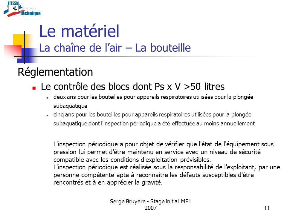 Serge Bruyere - Stage initial MF1 200711 Le matériel La chaîne de lair – La bouteille Réglementation Le contrôle des blocs dont Ps x V >50 litres deux