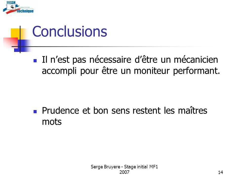 Serge Bruyere - Stage initial MF1 200714 Conclusions Il nest pas nécessaire dêtre un mécanicien accompli pour être un moniteur performant. Prudence et