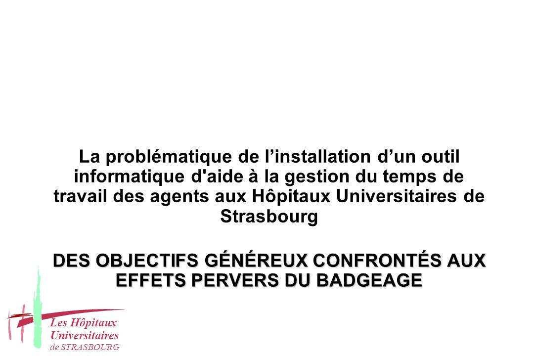 DES OBJECTIFS GÉNÉREUX CONFRONTÉS AUX EFFETS PERVERS DU BADGEAGE La problématique de linstallation dun outil informatique d aide à la gestion du temps de travail des agents aux Hôpitaux Universitaires de Strasbourg Les Hôpitaux Universitaires de STRASBOURG