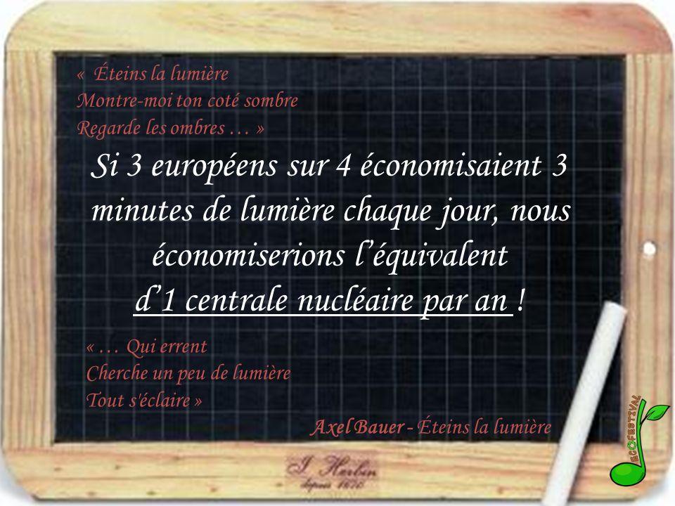 « Éteins la lumière Montre-moi ton coté sombre Regarde les ombres … » Si 3 européens sur 4 économisaient 3 minutes de lumière chaque jour, nous économiserions léquivalent d1 centrale nucléaire par an .