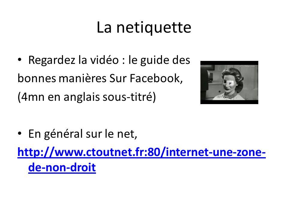 La netiquette Regardez la vidéo : le guide des bonnes manières Sur Facebook, (4mn en anglais sous-titré) En général sur le net, http://www.ctoutnet.fr:80/internet-une-zone- de-non-droit