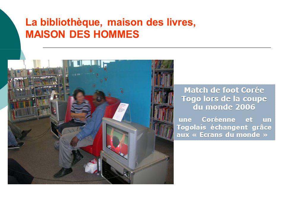 La bibliothèque, maison des livres, MAISON DES HOMMES Match de foot Corée Togo lors de la coupe du monde 2006 une Coréenne et un Togolais échangent grâce aux « Ecrans du monde » Match de foot Corée Togo lors de la coupe du monde 2006 une Coréenne et un Togolais échangent grâce aux « Ecrans du monde »