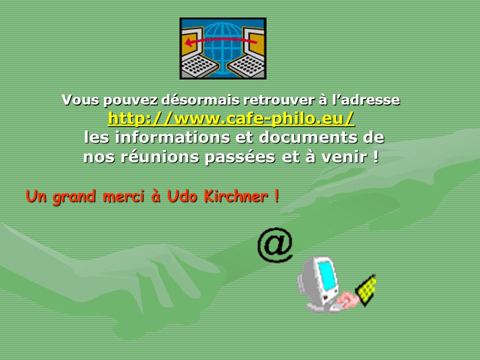 Vous pouvez désormais retrouver à ladresse http://www.cafe-philo.eu/ les informations et documents de nos réunions passées et à venir ! les informatio