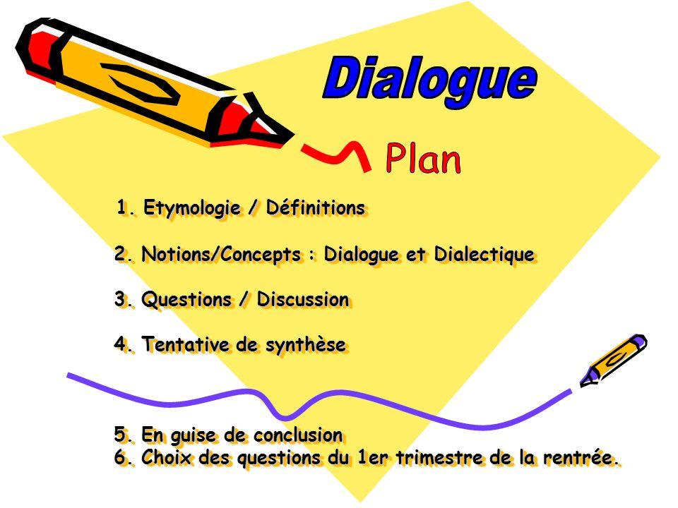 1. Etymologie / Définitions 2. Notions/Concepts : Dialogue et Dialectique 3. Questions / Discussion 4. Tentative de synthèse 5. En guise de conclusion