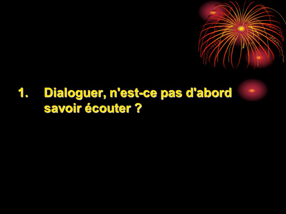 Quelques idées : Un dialogue nest pas un monologue entre une personne qui parle et lautre qui lécoute.