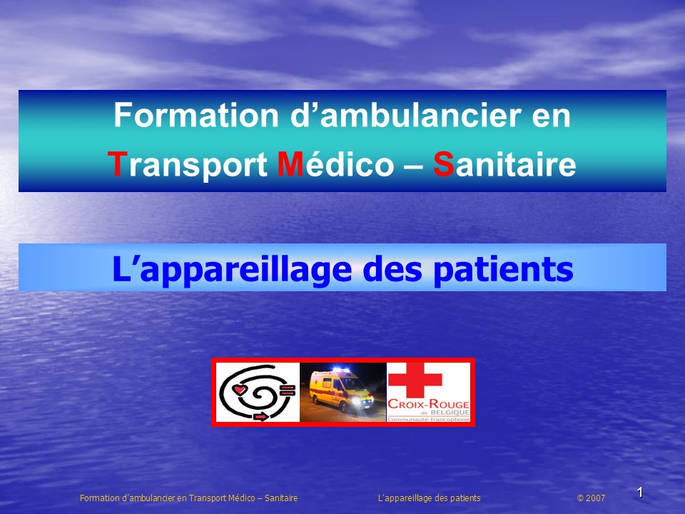 1 Formation dambulancier en Transport Médico – Sanitaire Formation dambulancier en Transport Médico – Sanitaire Lappareillage des patients © 2007 Lappareillage des patients