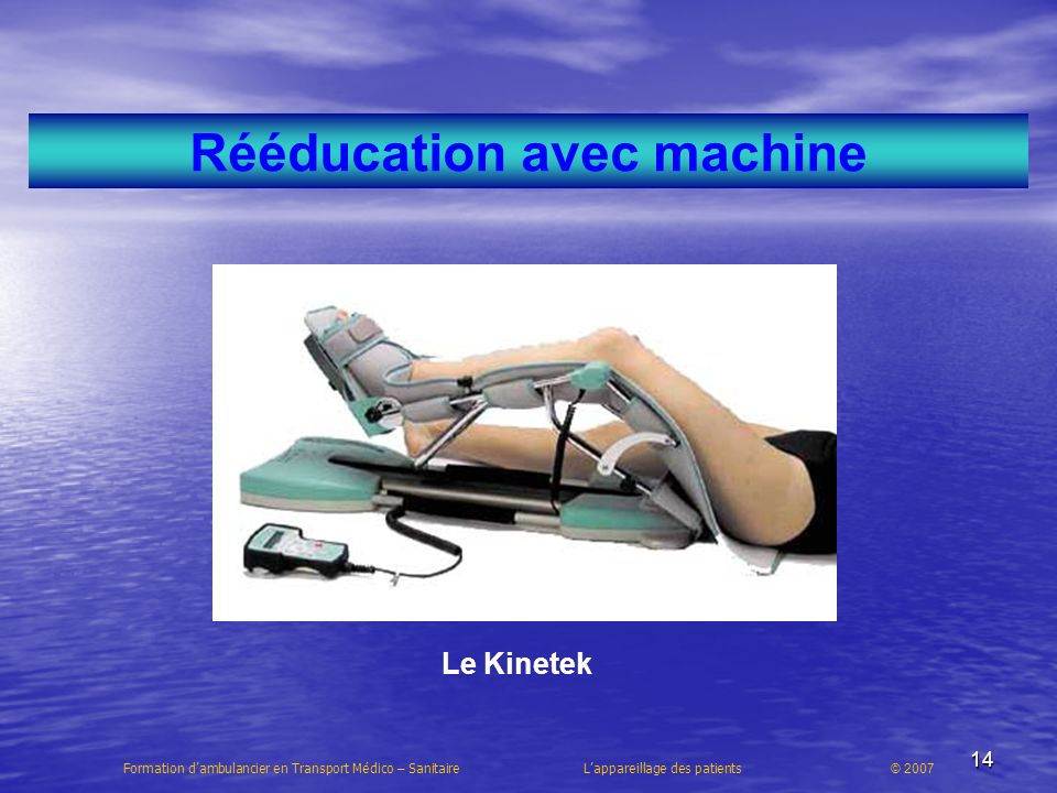 14 Rééducation avec machine Le Kinetek Formation dambulancier en Transport Médico – Sanitaire Lappareillage des patients © 2007