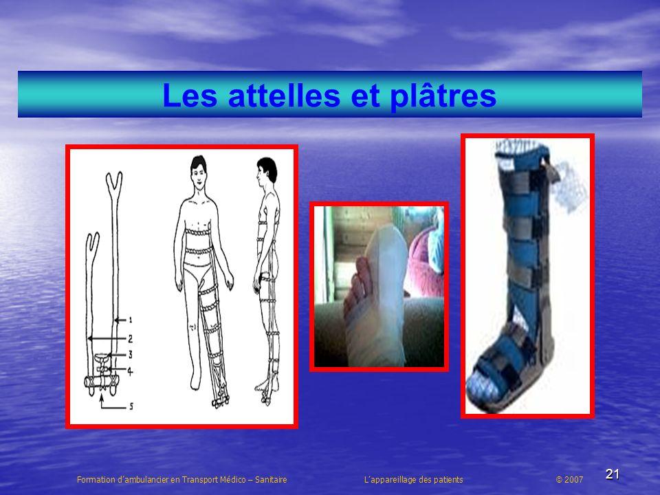 21 Les attelles et plâtres Formation dambulancier en Transport Médico – Sanitaire Lappareillage des patients © 2007