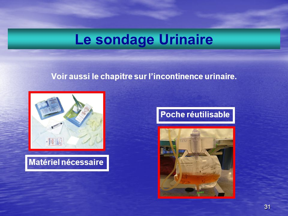 31 Le sondage Urinaire Voir aussi le chapitre sur lincontinence urinaire. Poche réutilisable Matériel nécessaire
