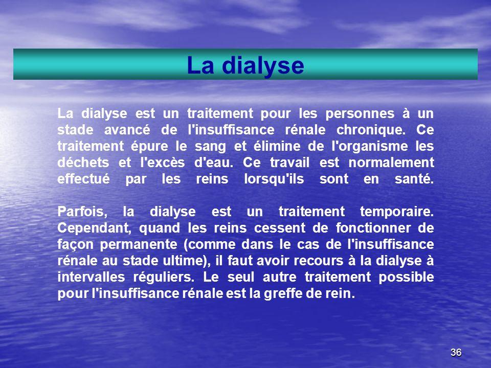 36 La dialyse La dialyse est un traitement pour les personnes à un stade avancé de l'insuffisance rénale chronique. Ce traitement épure le sang et éli