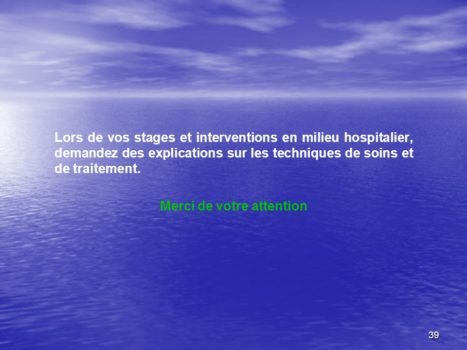 39 Lors de vos stages et interventions en milieu hospitalier, demandez des explications sur les techniques de soins et de traitement. Merci de votre a