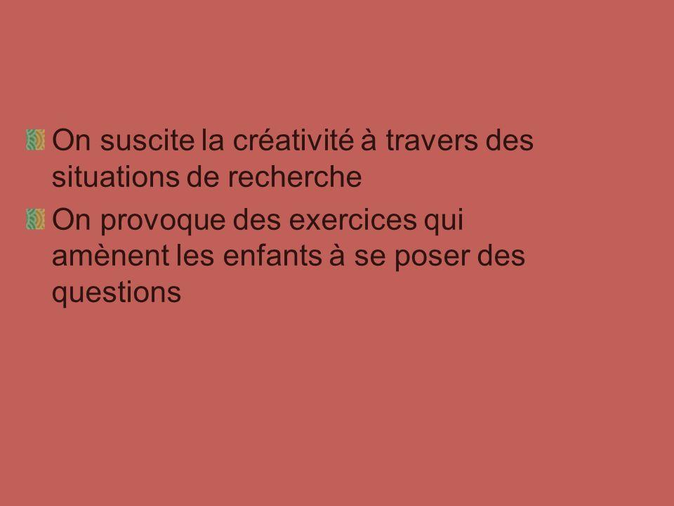 On suscite la créativité à travers des situations de recherche On provoque des exercices qui amènent les enfants à se poser des questions