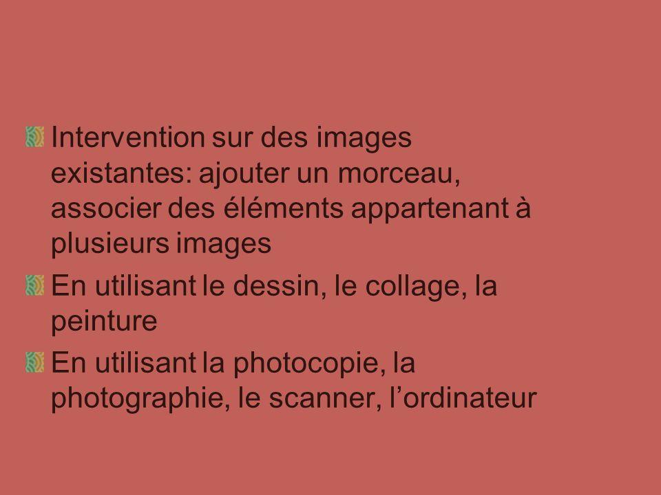 Intervention sur des images existantes: ajouter un morceau, associer des éléments appartenant à plusieurs images En utilisant le dessin, le collage, l