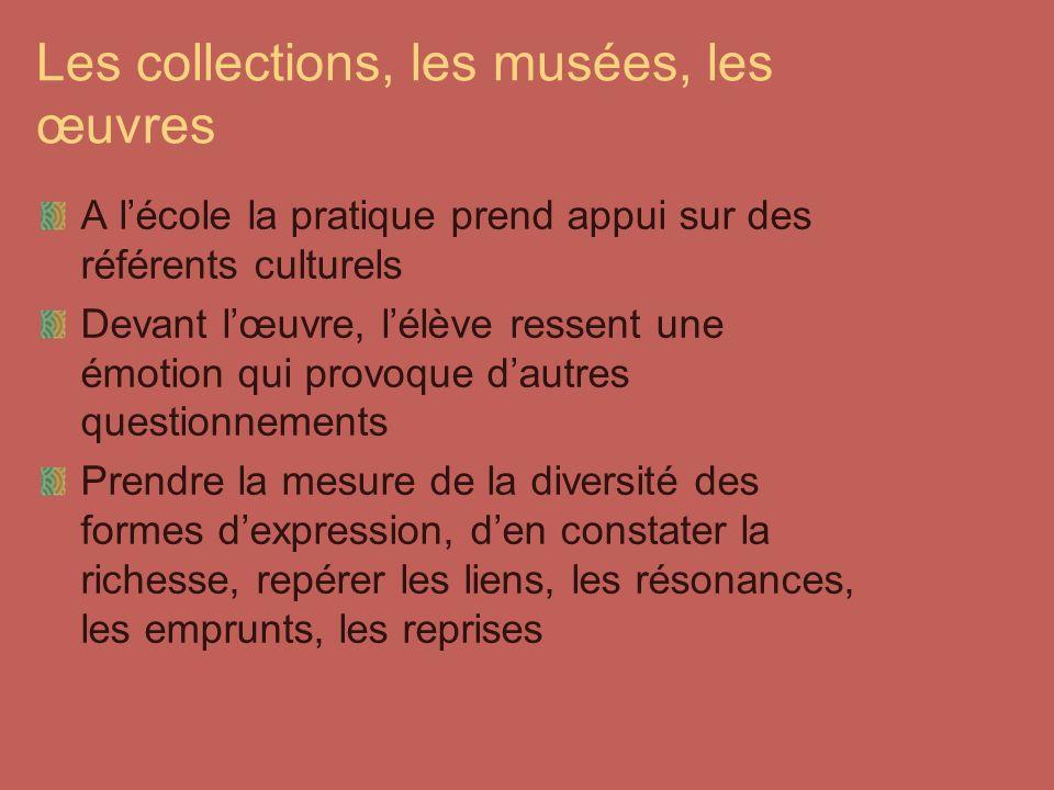 Les collections, les musées, les œuvres A lécole la pratique prend appui sur des référents culturels Devant lœuvre, lélève ressent une émotion qui pro