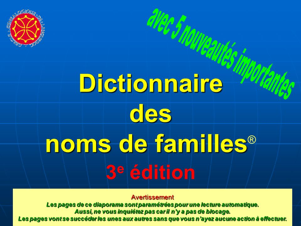 Dictionnaire des noms de familles familles ® 3 e édition Avertissement Les pages de ce diaporama sont paramétrées pour une lecture automatique.