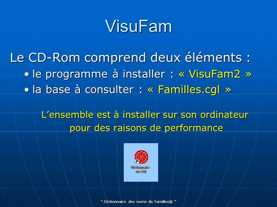 Dictionnaire des noms de familles® VisuFam Le CD-Rom comprend deux éléments : le programme à installer : « VisuFam2 »le programme à installer : « VisuFam2 » la base à consulter : « Familles.cgl »la base à consulter : « Familles.cgl » Lensemble est à installer sur son ordinateur pour des raisons de performance pour des raisons de performance