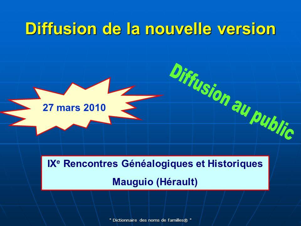 Dictionnaire des noms de familles® Diffusion de la nouvelle version IX e Rencontres Généalogiques et Historiques Mauguio (Hérault) 27 mars 2010