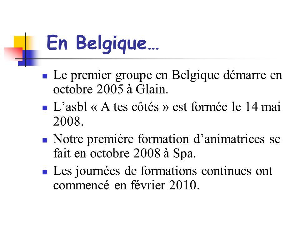 En Belgique… Le premier groupe en Belgique démarre en octobre 2005 à Glain. Lasbl « A tes côtés » est formée le 14 mai 2008. Notre première formation