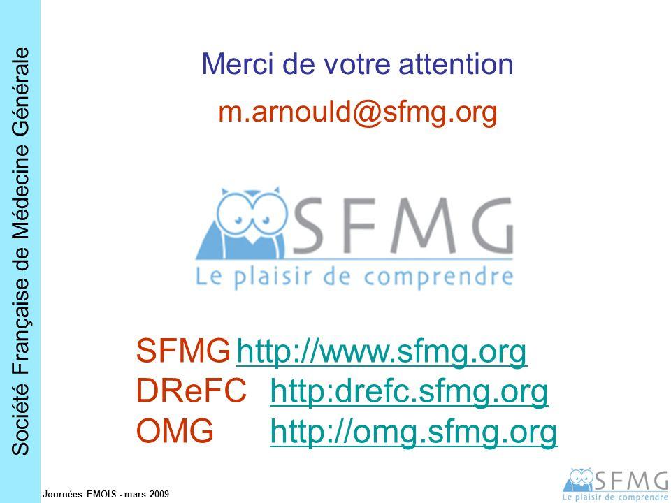 Société Française de Médecine Générale Journées EMOIS - mars 2009 Merci de votre attention SFMGhttp://www.sfmg.orghttp://www.sfmg.org DReFChttp:drefc.sfmg.orghttp:drefc.sfmg.org OMGhttp://omg.sfmg.orghttp://omg.sfmg.org m.arnould@sfmg.org