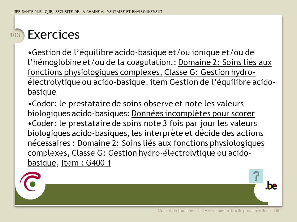 SPF SANTE PUBLIQUE, SECURITE DE LA CHAINE ALIMENTAIRE ET ENVIRONNEMENT Manuel de formation DI-RHM version officielle provisoire Juin 2006 103 Exercices Gestion de léquilibre acido-basique et/ou ionique et/ou de lhémoglobine et/ou de la coagulation.: Domaine 2: Soins liés aux fonctions physiologiques complexes, Classe G: Gestion hydro- électrolytique ou acido-basique, item Gestion de léquilibre acido- basique Coder: le prestataire de soins observe et note les valeurs biologiques acido-basiques: Données incomplètes pour scorer Coder: le prestataire de soins note 3 fois par jour les valeurs biologiques acido-basiques, les interprète et décide des actions nécessaires : Domaine 2: Soins liés aux fonctions physiologiques complexes, Classe G: Gestion hydro-électrolytique ou acido- basique, Item : G400 1