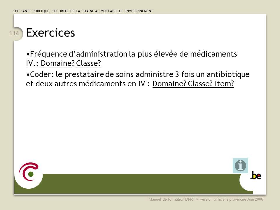 SPF SANTE PUBLIQUE, SECURITE DE LA CHAINE ALIMENTAIRE ET ENVIRONNEMENT Manuel de formation DI-RHM version officielle provisoire Juin 2006 114 Exercices Fréquence dadministration la plus élevée de médicaments IV.: Domaine.