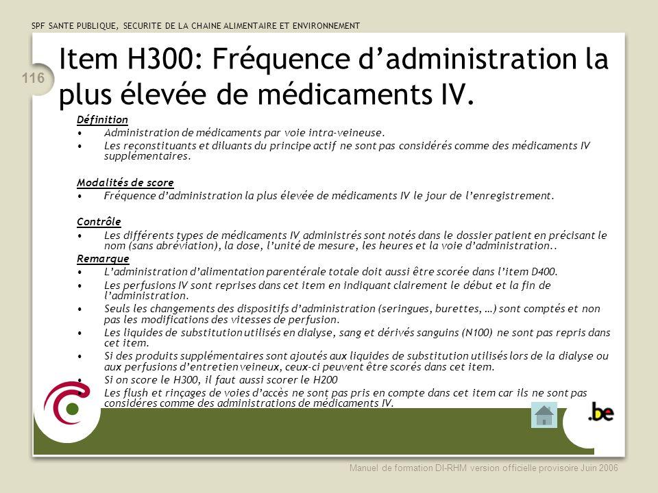SPF SANTE PUBLIQUE, SECURITE DE LA CHAINE ALIMENTAIRE ET ENVIRONNEMENT Manuel de formation DI-RHM version officielle provisoire Juin 2006 116 Item H300: Fréquence dadministration la plus élevée de médicaments IV.