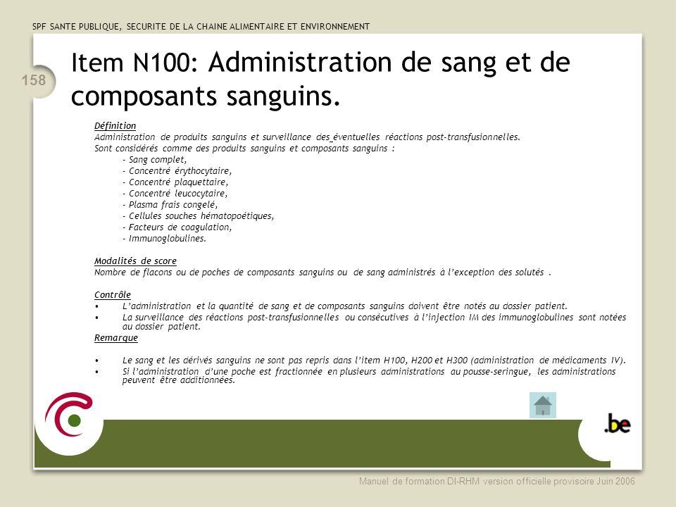SPF SANTE PUBLIQUE, SECURITE DE LA CHAINE ALIMENTAIRE ET ENVIRONNEMENT Manuel de formation DI-RHM version officielle provisoire Juin 2006 158 Item N100: Administration de sang et de composants sanguins.