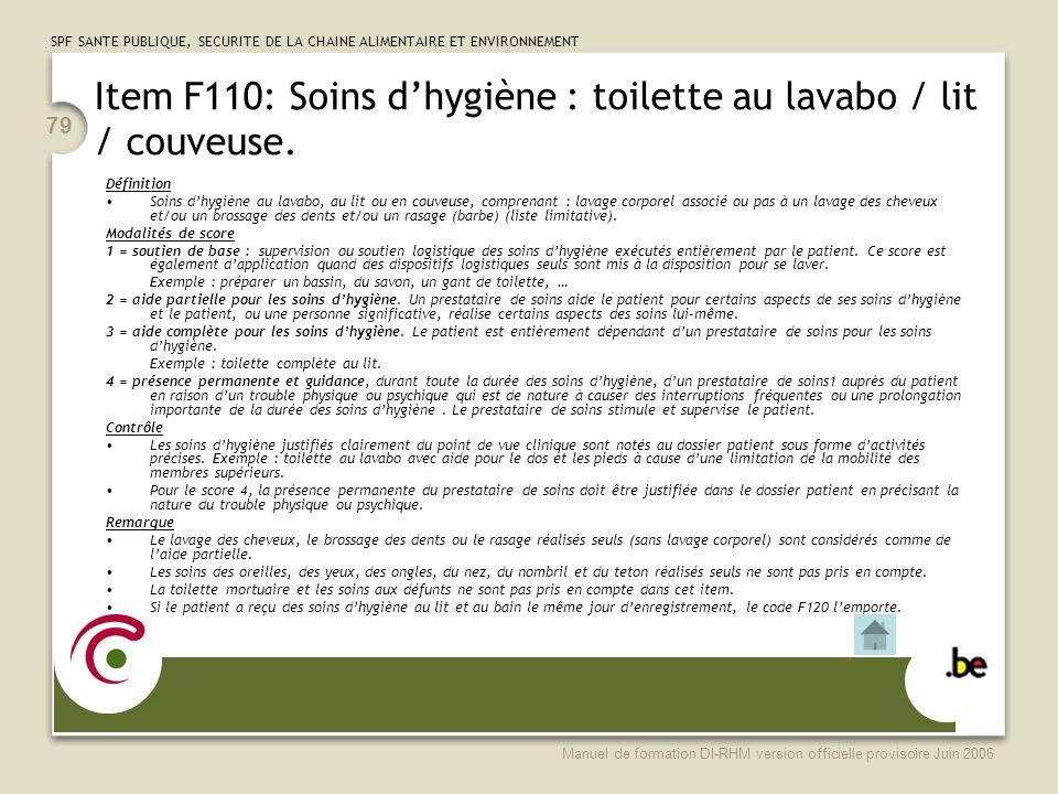 SPF SANTE PUBLIQUE, SECURITE DE LA CHAINE ALIMENTAIRE ET ENVIRONNEMENT Manuel de formation DI-RHM version officielle provisoire Juin 2006 79 Item F110: Soins dhygiène : toilette au lavabo / lit / couveuse.