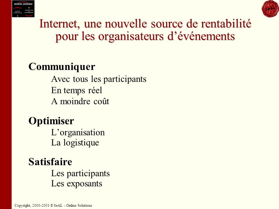 Copyright, 2000-2001 © SeAL - Online Solutions Internet, une nouvelle source de rentabilité pour les organisateurs dévénements Communiquer – –Avec tous les participants – –En temps réel – –A moindre coût Optimiser – –Lorganisation – –La logistique Satisfaire – –Les participants – –Les exposants