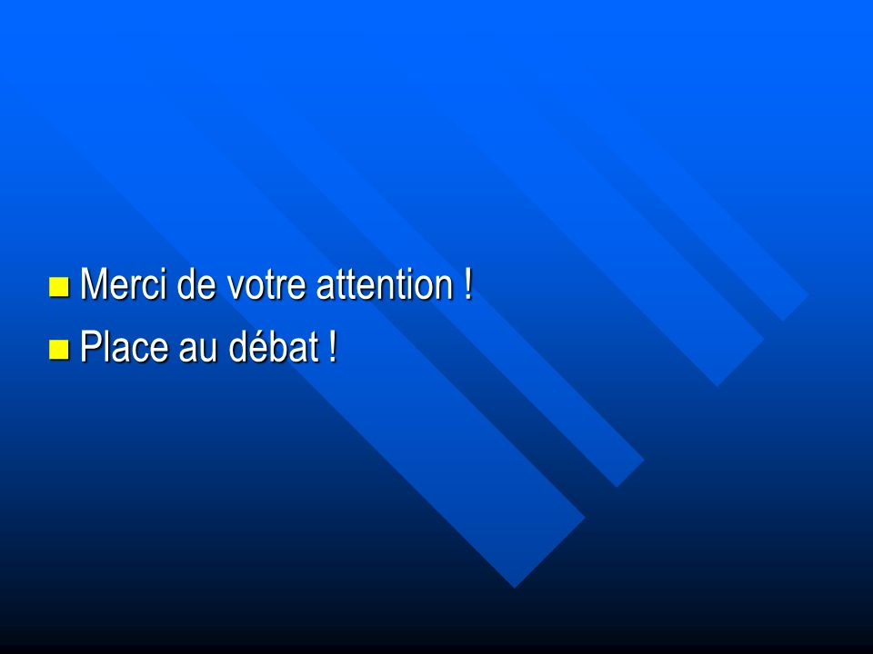 Merci de votre attention ! Merci de votre attention ! Place au débat ! Place au débat !