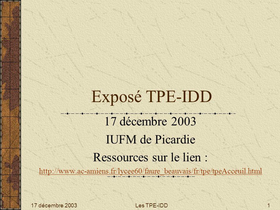 17 décembre 2003Les TPE-IDD1 Exposé TPE-IDD 17 décembre 2003 IUFM de Picardie Ressources sur le lien : http://www.ac-amiens.fr/lycee60/faure_beauvais/