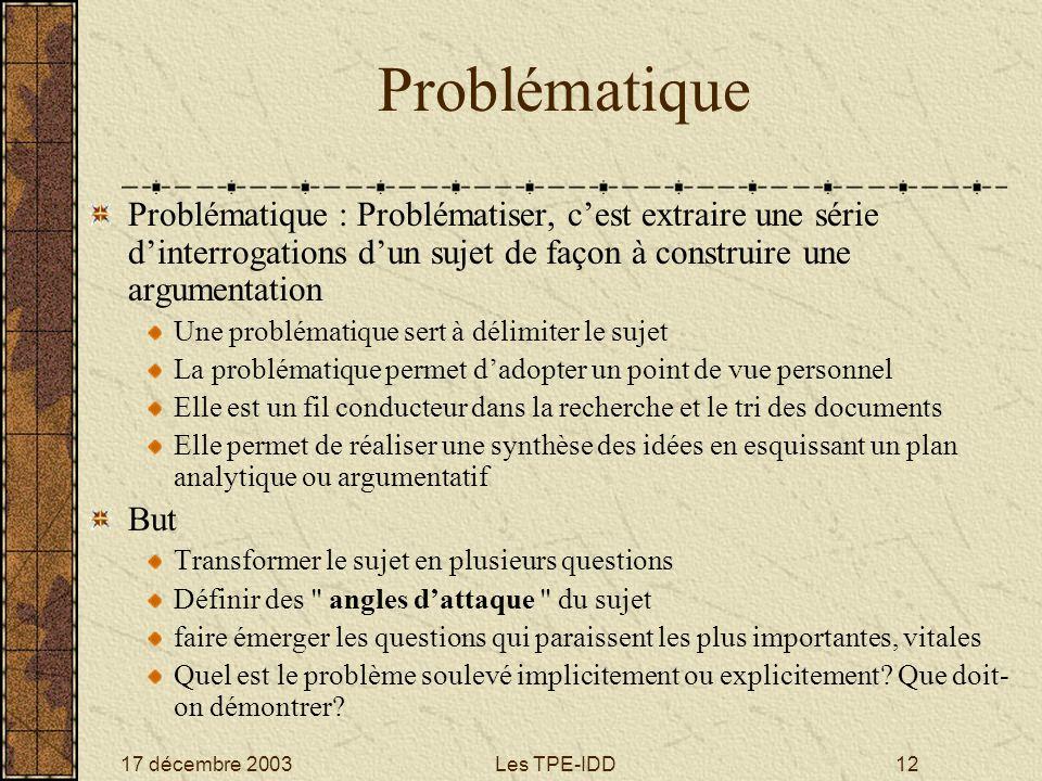 17 décembre 2003Les TPE-IDD12 Problématique Problématique : Problématiser, cest extraire une série dinterrogations dun sujet de façon à construire une