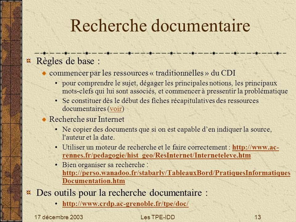 17 décembre 2003Les TPE-IDD13 Recherche documentaire Règles de base : commencer par les ressources « traditionnelles » du CDI pour comprendre le sujet